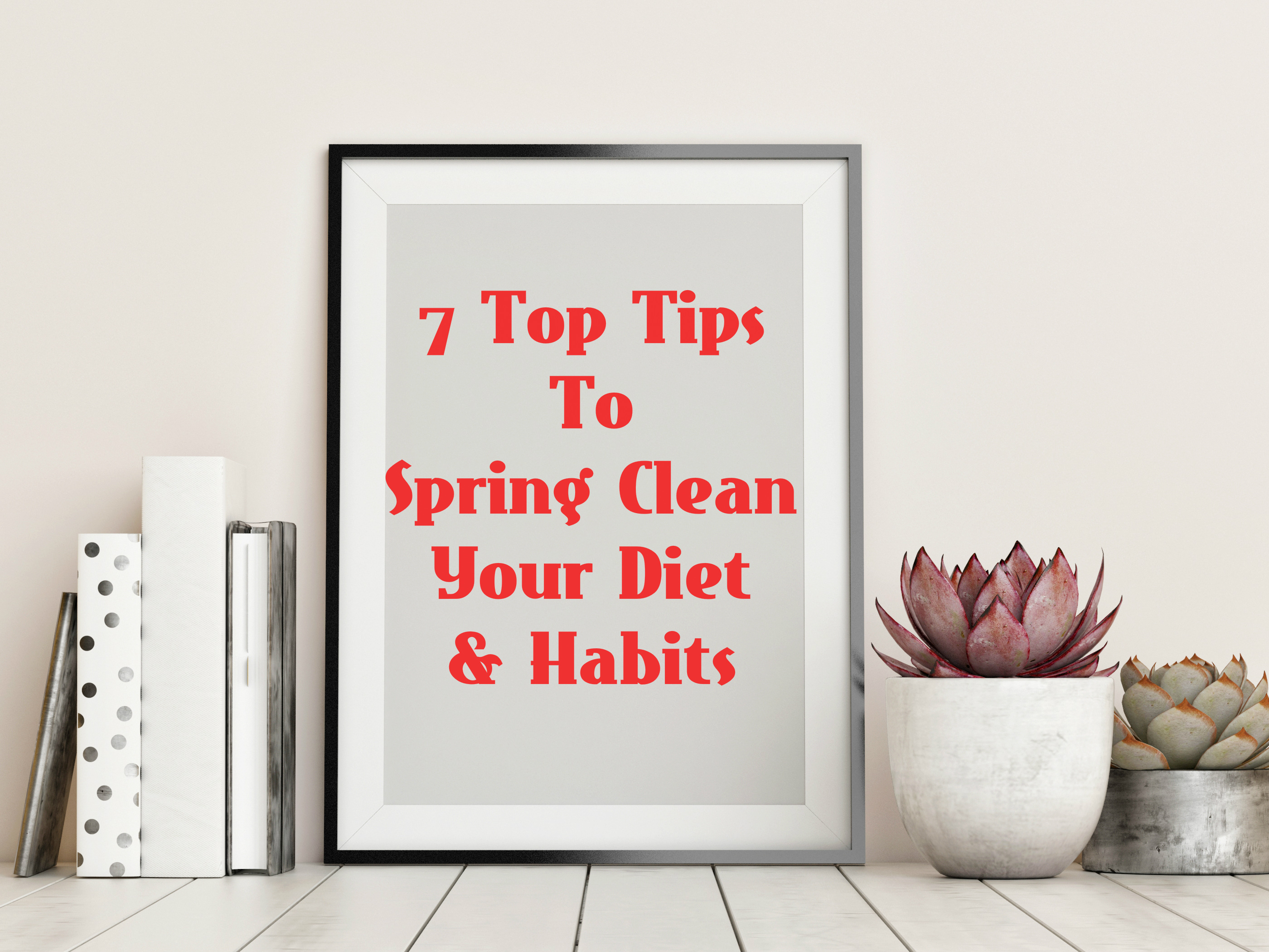 7 Top Tips To Spring Clean Your Diet & Habits